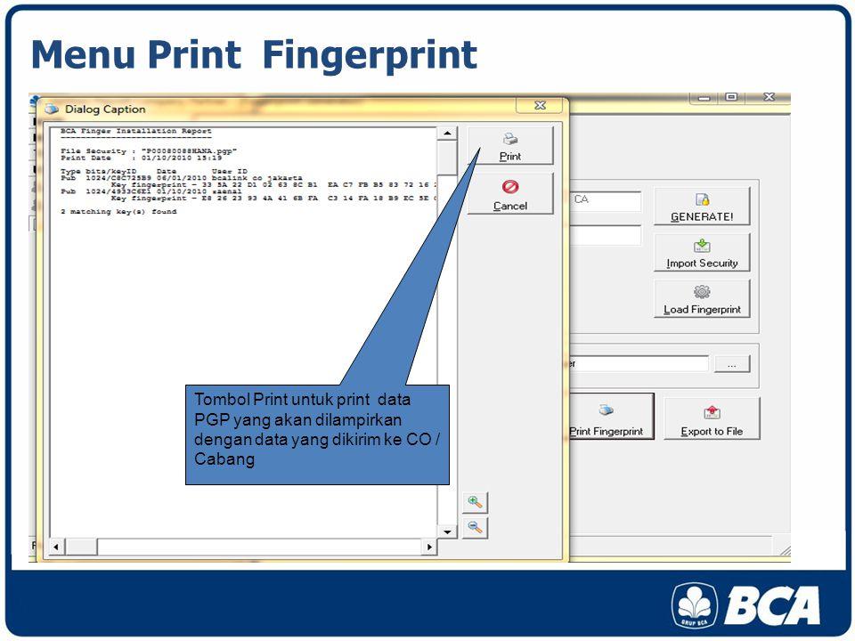 Menu Print Fingerprint Tombol Print untuk print data PGP yang akan dilampirkan dengan data yang dikirim ke CO / Cabang