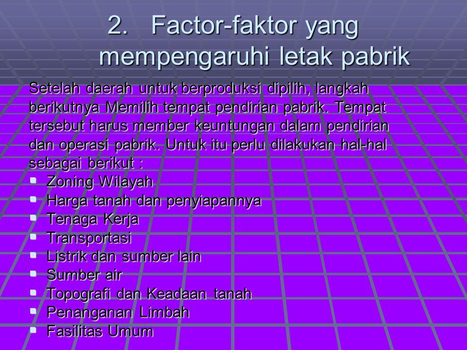 2. Factor-faktor yang mempengaruhi letak pabrik Setelah daerah untuk berproduksi dipilih, langkah berikutnya Memilih tempat pendirian pabrik. Tempat t