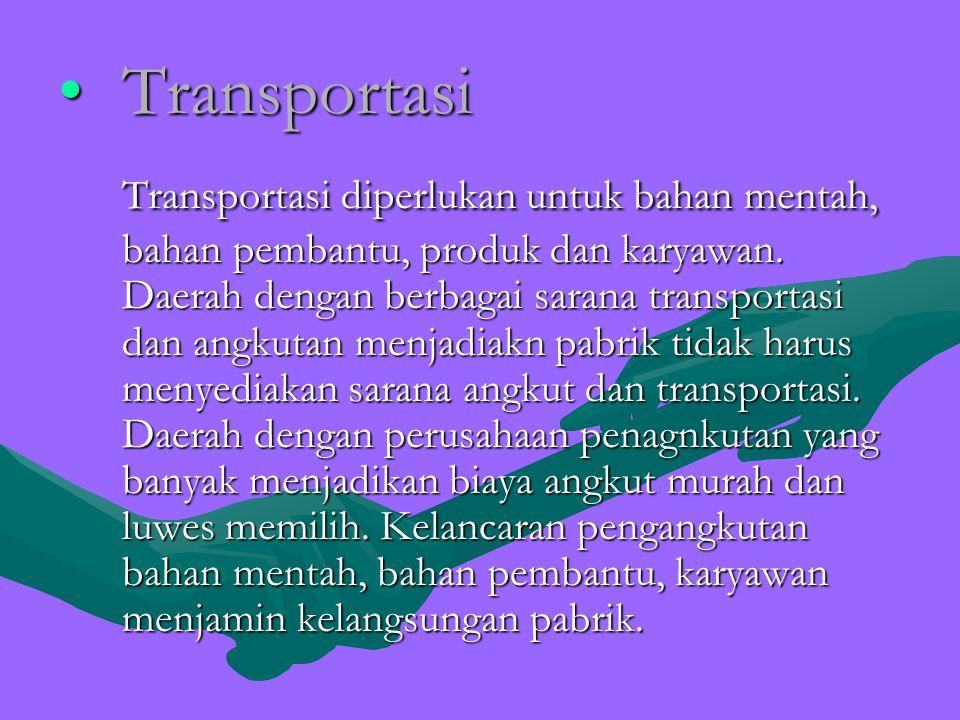 TransportasiTransportasi Transportasi diperlukan untuk bahan mentah, bahan pembantu, produk dan karyawan. Daerah dengan berbagai sarana transportasi d