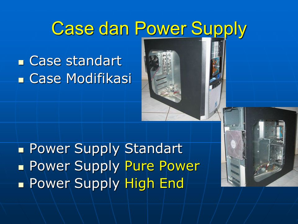 Case dan Power Supply Case standart Case standart Case Modifikasi Case Modifikasi Power Supply Standart Power Supply Standart Power Supply Pure Power Power Supply Pure Power Power Supply High End Power Supply High End