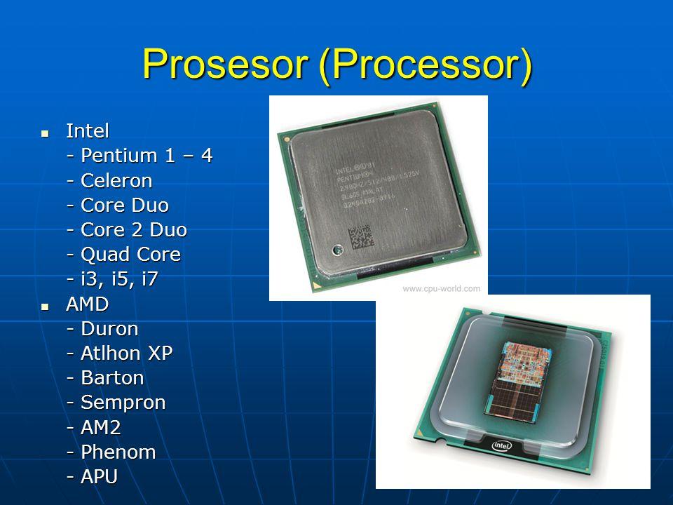 Prosesor (Processor) Intel Intel - Pentium 1 – 4 - Celeron - Core Duo - Core 2 Duo - Quad Core - i3, i5, i7 AMD AMD - Duron - Atlhon XP - Barton - Sem