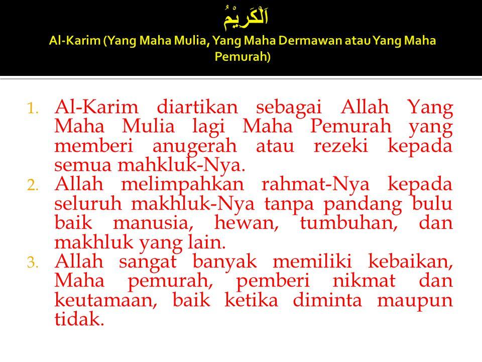 1. Al-Karim diartikan sebagai Allah Yang Maha Mulia lagi Maha Pemurah yang memberi anugerah atau rezeki kepada semua mahkluk-Nya. 2. Allah melimpahkan