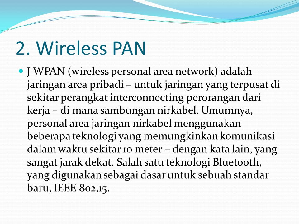 2. Wireless PAN J WPAN (wireless personal area network) adalah jaringan area pribadi – untuk jaringan yang terpusat di sekitar perangkat interconnecti
