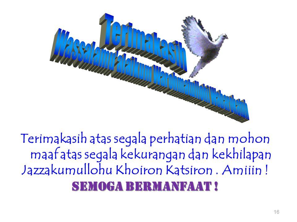 16 Terimakasih atas segala perhatian dan mohon maaf atas segala kekurangan dan kekhilapan Jazzakumullohu Khoiron Katsiron. Amiiin ! Semoga bermanfaat