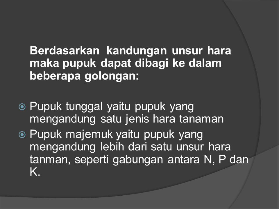 Berdasarkan kandungan unsur hara maka pupuk dapat dibagi ke dalam beberapa golongan:  Pupuk tunggal yaitu pupuk yang mengandung satu jenis hara tanaman  Pupuk majemuk yaitu pupuk yang mengandung lebih dari satu unsur hara tanman, seperti gabungan antara N, P dan K.