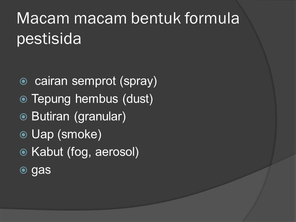 Macam macam bentuk formula pestisida  cairan semprot (spray)  Tepung hembus (dust)  Butiran (granular)  Uap (smoke)  Kabut (fog, aerosol)  gas