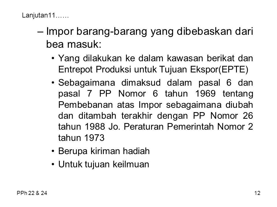 PPh 22 & 2412 Lanjutan11…… –Impor barang-barang yang dibebaskan dari bea masuk: Yang dilakukan ke dalam kawasan berikat dan Entrepot Produksi untuk Tu