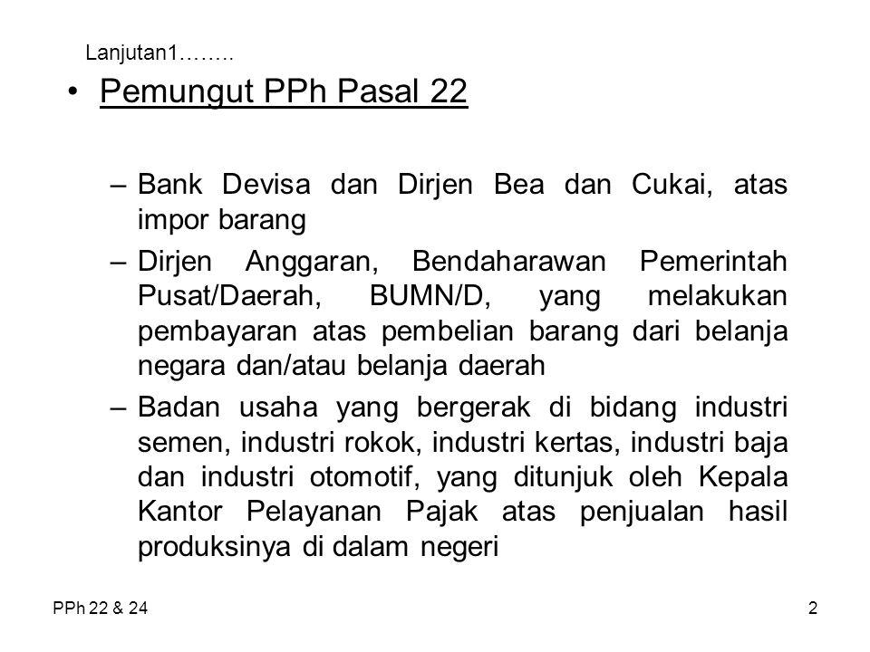 PPh 22 & 242 Lanjutan1…….. Pemungut PPh Pasal 22 –Bank Devisa dan Dirjen Bea dan Cukai, atas impor barang –Dirjen Anggaran, Bendaharawan Pemerintah Pu