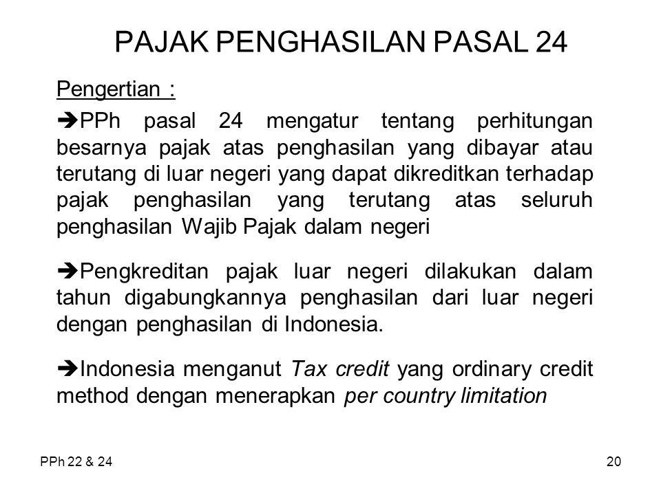 PPh 22 & 2420 PAJAK PENGHASILAN PASAL 24 Pengertian :  PPh pasal 24 mengatur tentang perhitungan besarnya pajak atas penghasilan yang dibayar atau terutang di luar negeri yang dapat dikreditkan terhadap pajak penghasilan yang terutang atas seluruh penghasilan Wajib Pajak dalam negeri  Pengkreditan pajak luar negeri dilakukan dalam tahun digabungkannya penghasilan dari luar negeri dengan penghasilan di Indonesia.