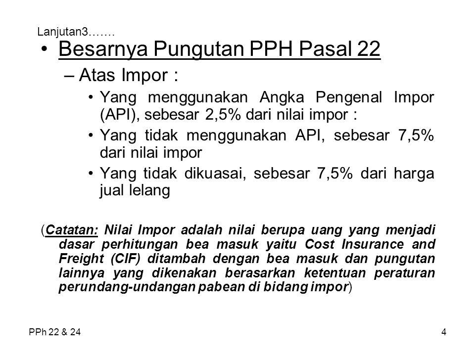 PPh 22 & 245 Lanjutan4……… –Atas pembelian barang yang dibiayai dengan APBN/APBD sebesar 1,5% dari harga pembelian –Atas penjualan hasil produksi yang dilakukan oleh badan usaha yang bergerak di bidang: Industri semen sebesar 0,25%dari dasar pengenaan pajak (DPP) Pajak Pertambahan Nilai (PPN)