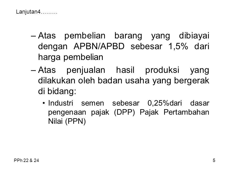 PPh 22 & 245 Lanjutan4……… –Atas pembelian barang yang dibiayai dengan APBN/APBD sebesar 1,5% dari harga pembelian –Atas penjualan hasil produksi yang