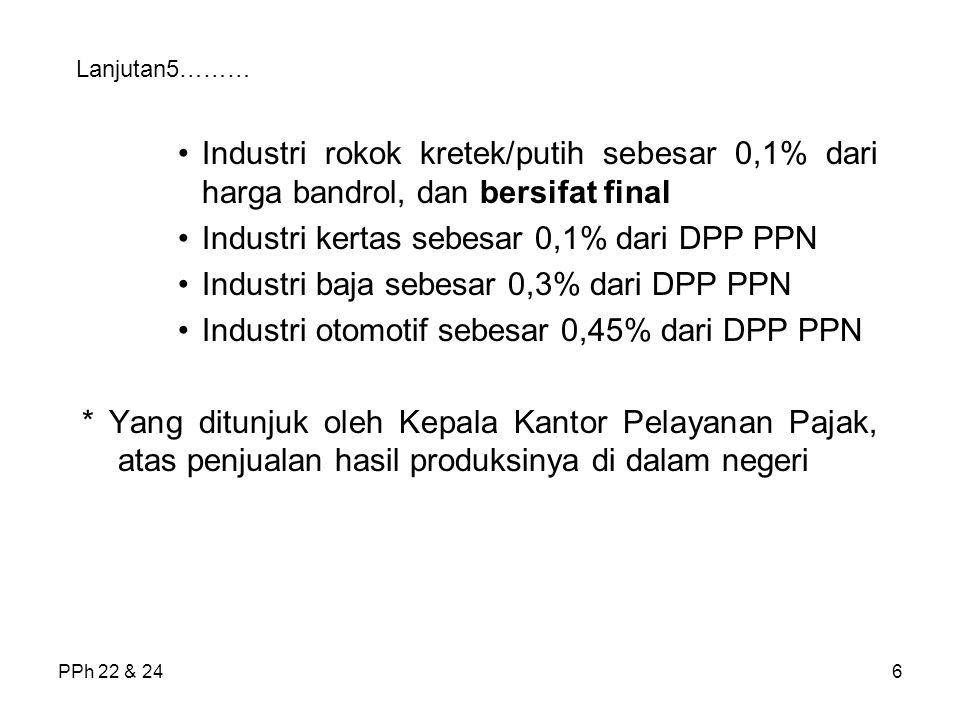 PPh 22 & 246 Lanjutan5……… Industri rokok kretek/putih sebesar 0,1% dari harga bandrol, dan bersifat final Industri kertas sebesar 0,1% dari DPP PPN In