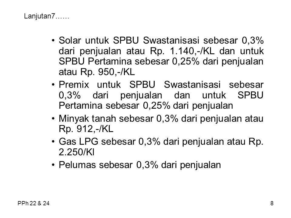 PPh 22 & 248 Lanjutan7…… Solar untuk SPBU Swastanisasi sebesar 0,3% dari penjualan atau Rp. 1.140,-/KL dan untuk SPBU Pertamina sebesar 0,25% dari pen