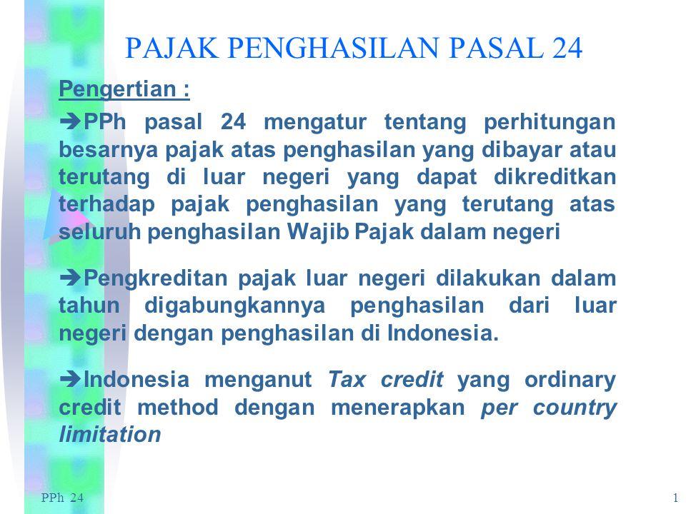 PPh 24 1 PAJAK PENGHASILAN PASAL 24 Pengertian :  PPh pasal 24 mengatur tentang perhitungan besarnya pajak atas penghasilan yang dibayar atau terutang di luar negeri yang dapat dikreditkan terhadap pajak penghasilan yang terutang atas seluruh penghasilan Wajib Pajak dalam negeri  Pengkreditan pajak luar negeri dilakukan dalam tahun digabungkannya penghasilan dari luar negeri dengan penghasilan di Indonesia.