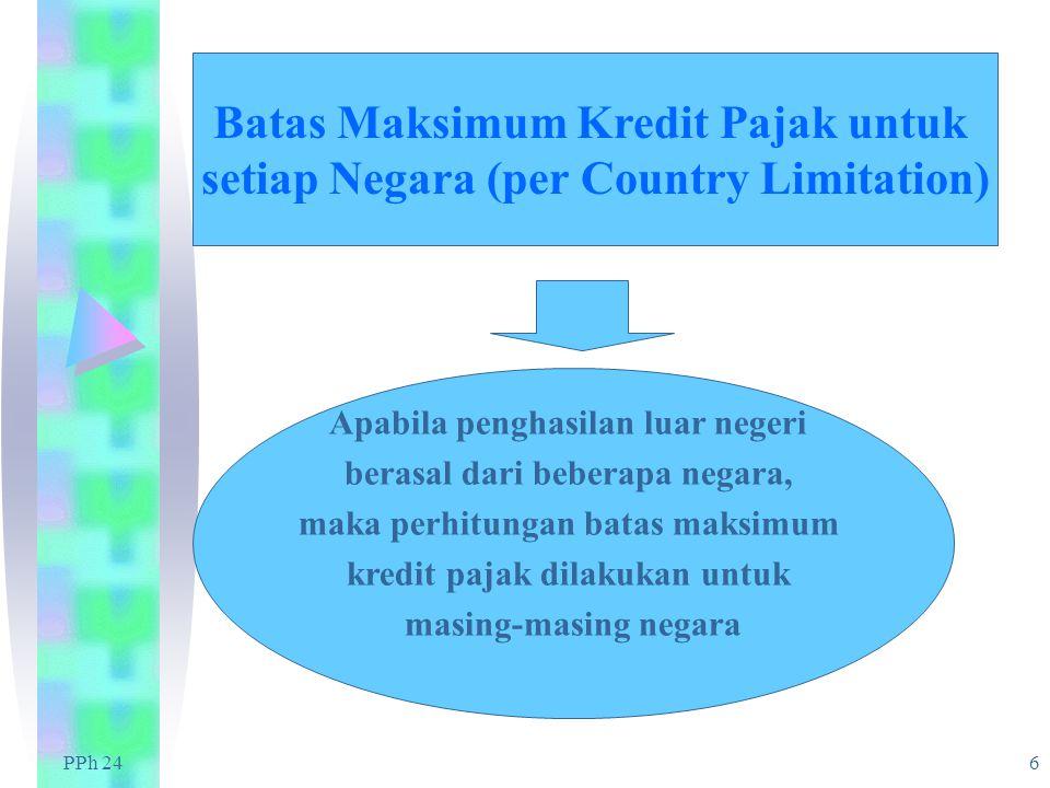 PPh 24 6 Batas Maksimum Kredit Pajak untuk setiap Negara (per Country Limitation) Apabila penghasilan luar negeri berasal dari beberapa negara, maka perhitungan batas maksimum kredit pajak dilakukan untuk masing-masing negara