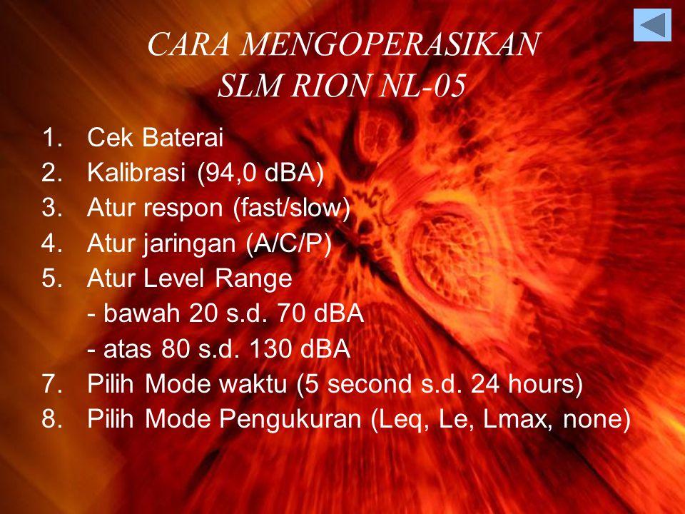 CARA MENGOPERASIKAN SLM RION NL-05 1.Cek Baterai 2.Kalibrasi (94,0 dBA) 3.Atur respon (fast/slow) 4.Atur jaringan (A/C/P) 5.Atur Level Range - bawah 20 s.d.