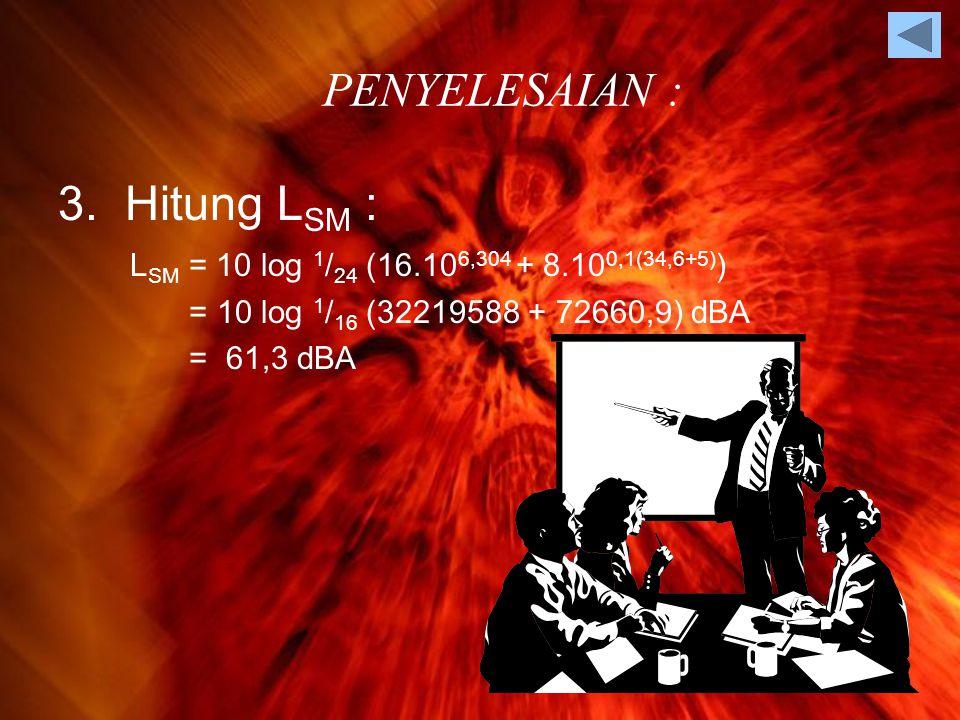 3. Hitung L SM : L SM = 10 log 1 / 24 (16.10 6,304 + 8.10 0,1(34,6+5) ) = 10 log 1 / 16 (32219588 + 72660,9) dBA = 61,3 dBA PENYELESAIAN :