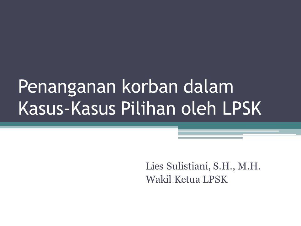 Penanganan korban dalam Kasus-Kasus Pilihan oleh LPSK Lies Sulistiani, S.H., M.H. Wakil Ketua LPSK
