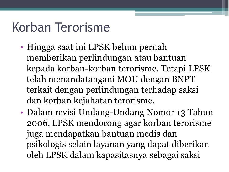 Korban Terorisme Hingga saat ini LPSK belum pernah memberikan perlindungan atau bantuan kepada korban-korban terorisme. Tetapi LPSK telah menandatanga