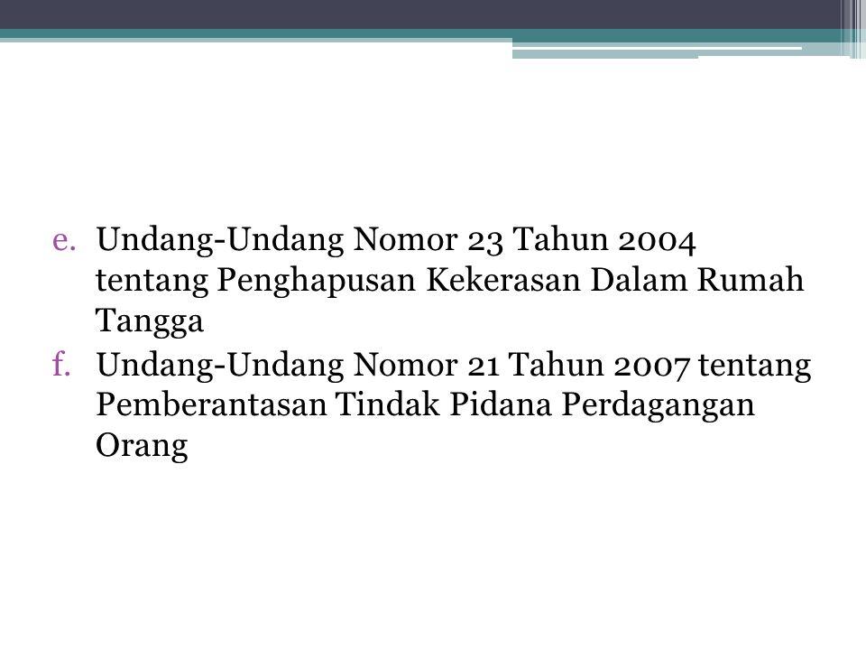 e.Undang-Undang Nomor 23 Tahun 2004 tentang Penghapusan Kekerasan Dalam Rumah Tangga f.Undang-Undang Nomor 21 Tahun 2007 tentang Pemberantasan Tindak