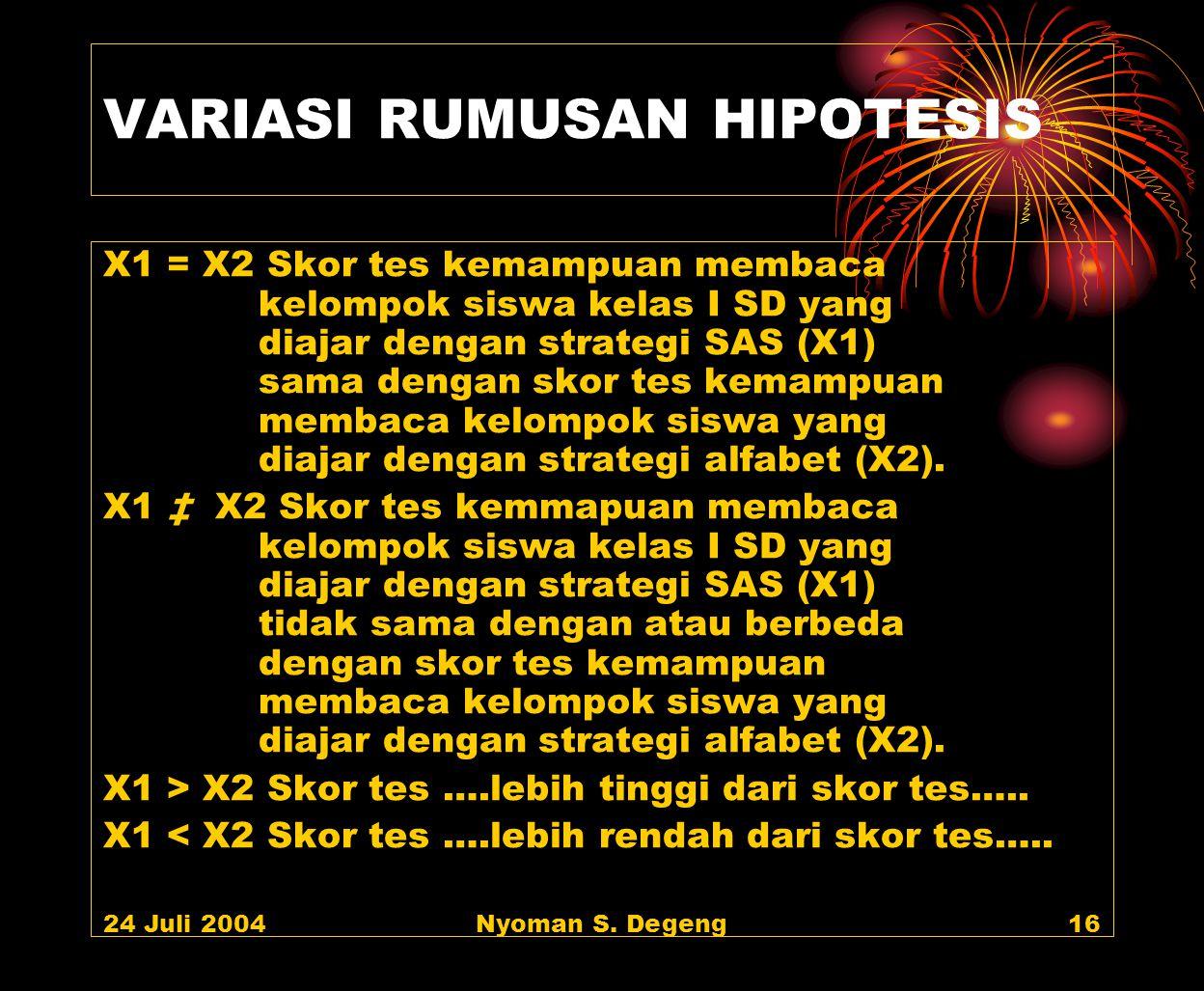 24 Juli 2004Nyoman S. Degeng15 RUMUSAN HIPOTESIS Rumusan hipotesis hendaknya mengungkapkan: (1) Variabel-variabel penelitian (2) Jenis hubungan antar