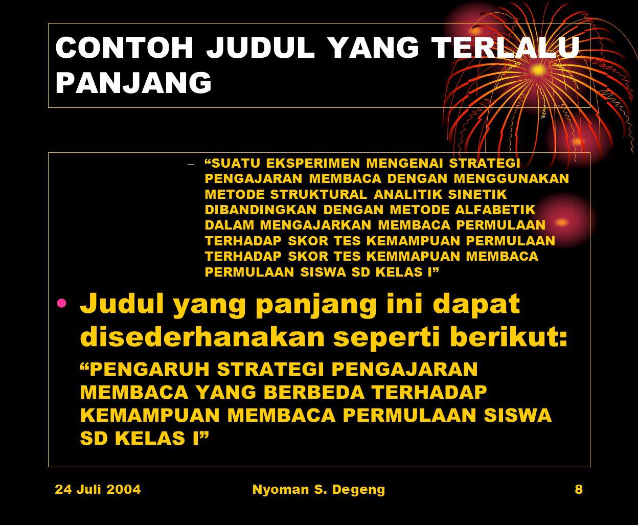 24 Juli 2004Nyoman S. Degeng7 PANJANG JUDUL PENELITIAN Panjang judul penelitian jangan lebih dari 15 kata Ungkapan berikut tidak perlu digunakan: =' S