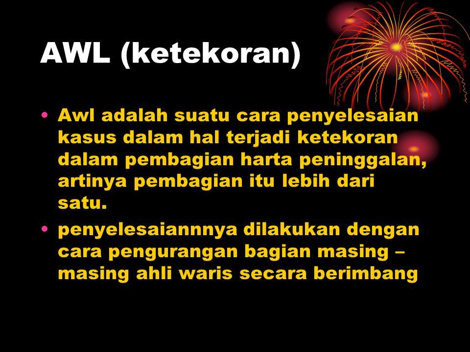 AWL (ketekoran) Awl adalah suatu cara penyelesaian kasus dalam hal terjadi ketekoran dalam pembagian harta peninggalan, artinya pembagian itu lebih da