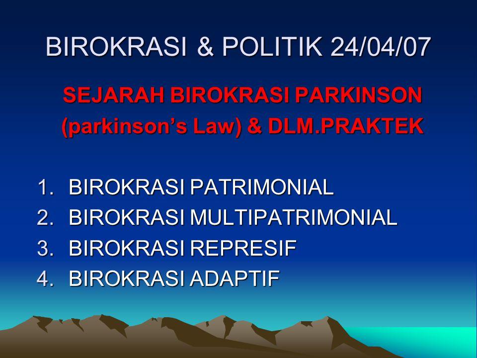 BIROKRASI & POLITIK 24/04/07 SEJARAH BIROKRASI PARKINSON (parkinson's Law) & DLM.PRAKTEK 1.BIROKRASI PATRIMONIAL 2.BIROKRASI MULTIPATRIMONIAL 3.BIROKR