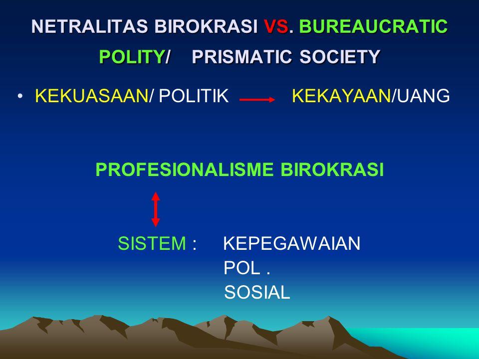 KEKUASAAN/ POLITIK KEKAYAAN/UANG PROFESIONALISME BIROKRASI SISTEM : KEPEGAWAIAN POL. SOSIAL NETRALITAS BIROKRASI VS. BUREAUCRATIC POLITY/ PRISMATIC SO