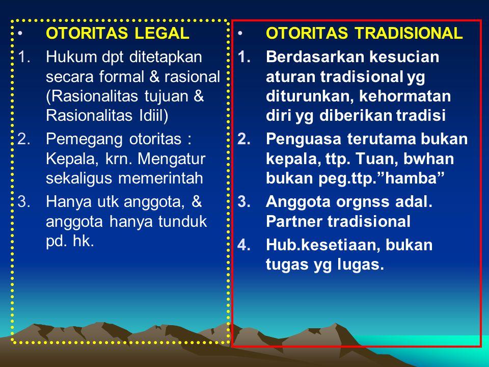 OTORITAS LEGAL 1.Hukum dpt ditetapkan secara formal & rasional (Rasionalitas tujuan & Rasionalitas Idiil) 2.Pemegang otoritas : Kepala, krn. Mengatur