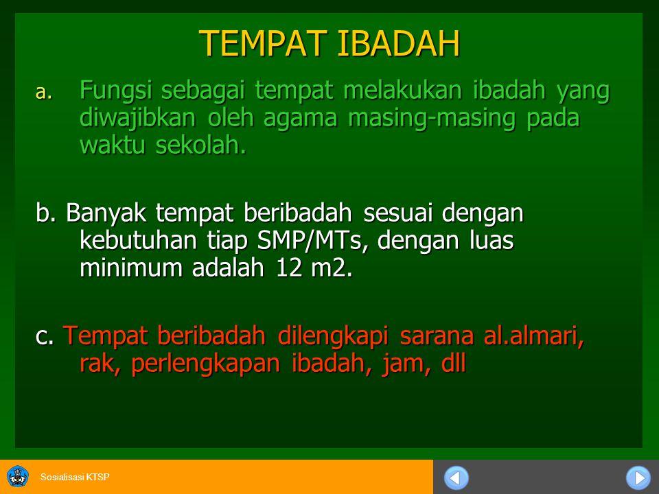 Sosialisasi KTSP TEMPAT IBADAH a. Fungsi sebagai tempat melakukan ibadah yang diwajibkan oleh agama masing-masing pada waktu sekolah. b. Banyak tempat