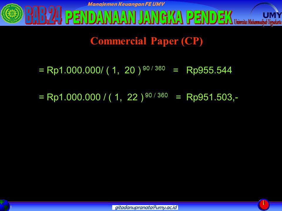 Manajemen Keuangan FE UMY = Rp1.000.000/ ( 1, 20 ) 90 / 360 = Rp955.544 = Rp1.000.000 / ( 1, 22 ) 90 / 360 = Rp951.503,- Commercial Paper (CP)