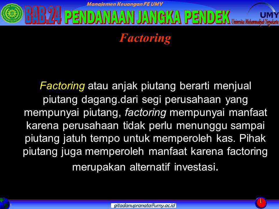 Manajemen Keuangan FE UMY Factoring atau anjak piutang berarti menjual piutang dagang.dari segi perusahaan yang mempunyai piutang, factoring mempunyai manfaat karena perusahaan tidak perlu menunggu sampai piutang jatuh tempo untuk memperoleh kas.