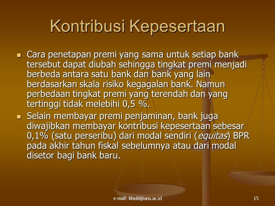e-mail: kholil@uns.ac.id15 Kontribusi Kepesertaan Cara penetapan premi yang sama untuk setiap bank tersebut dapat diubah sehingga tingkat premi menjadi berbeda antara satu bank dan bank yang lain berdasarkan skala risiko kegagalan bank.