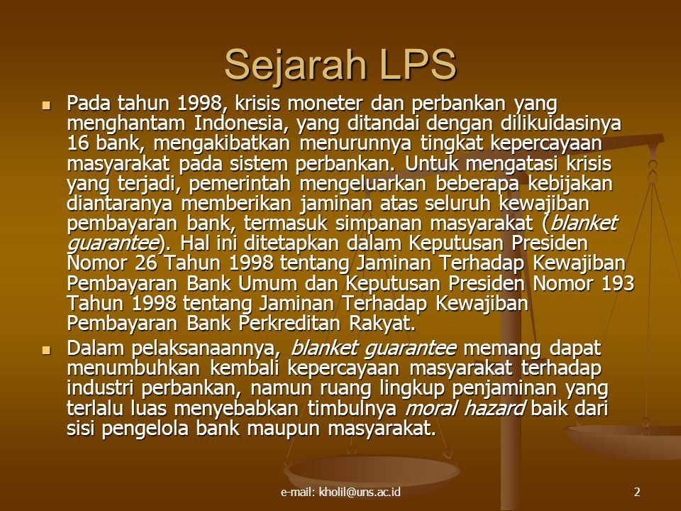 e-mail: kholil@uns.ac.id2 Sejarah LPS Pada tahun 1998, krisis moneter dan perbankan yang menghantam Indonesia, yang ditandai dengan dilikuidasinya 16 bank, mengakibatkan menurunnya tingkat kepercayaan masyarakat pada sistem perbankan.