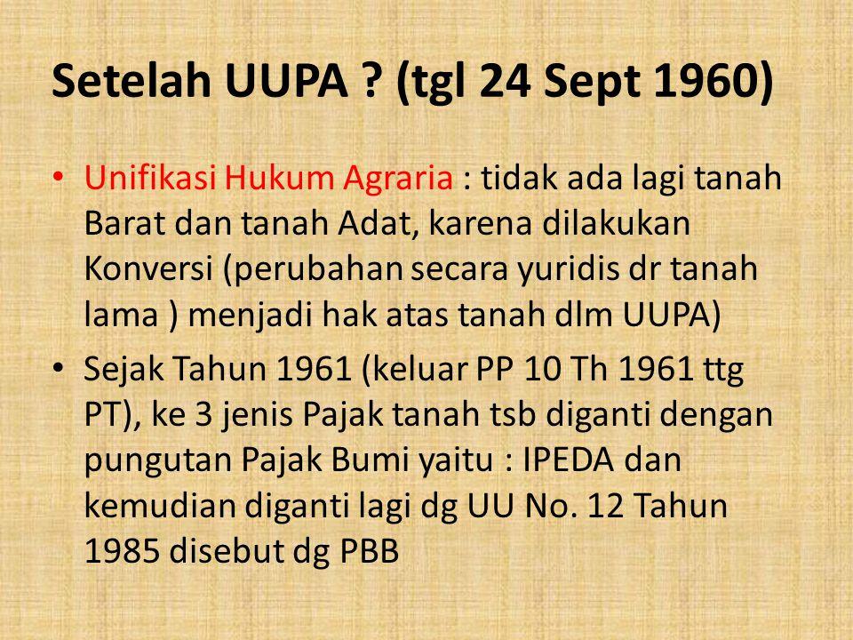 Setelah UUPA ? (tgl 24 Sept 1960) Unifikasi Hukum Agraria : tidak ada lagi tanah Barat dan tanah Adat, karena dilakukan Konversi (perubahan secara yur