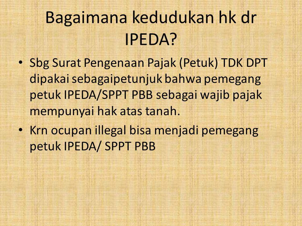 Bagaimana kedudukan hk dr IPEDA? Sbg Surat Pengenaan Pajak (Petuk) TDK DPT dipakai sebagaipetunjuk bahwa pemegang petuk IPEDA/SPPT PBB sebagai wajib p