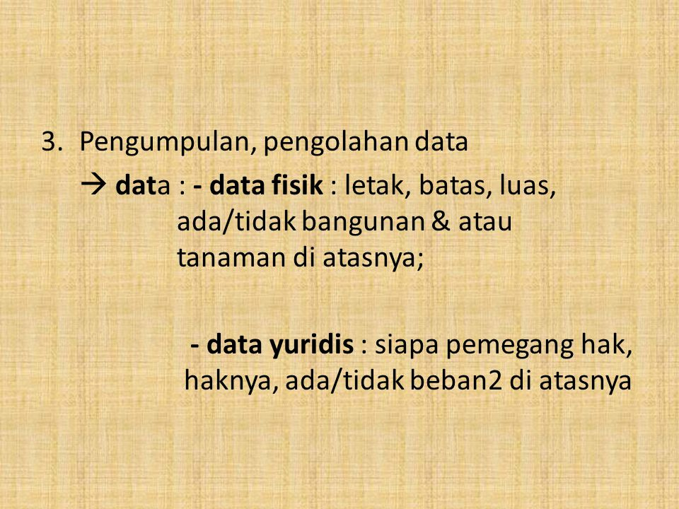 3.Pengumpulan, pengolahan data  data : - data fisik : letak, batas, luas, ada/tidak bangunan & atau tanaman di atasnya; - data yuridis : siapa pemega
