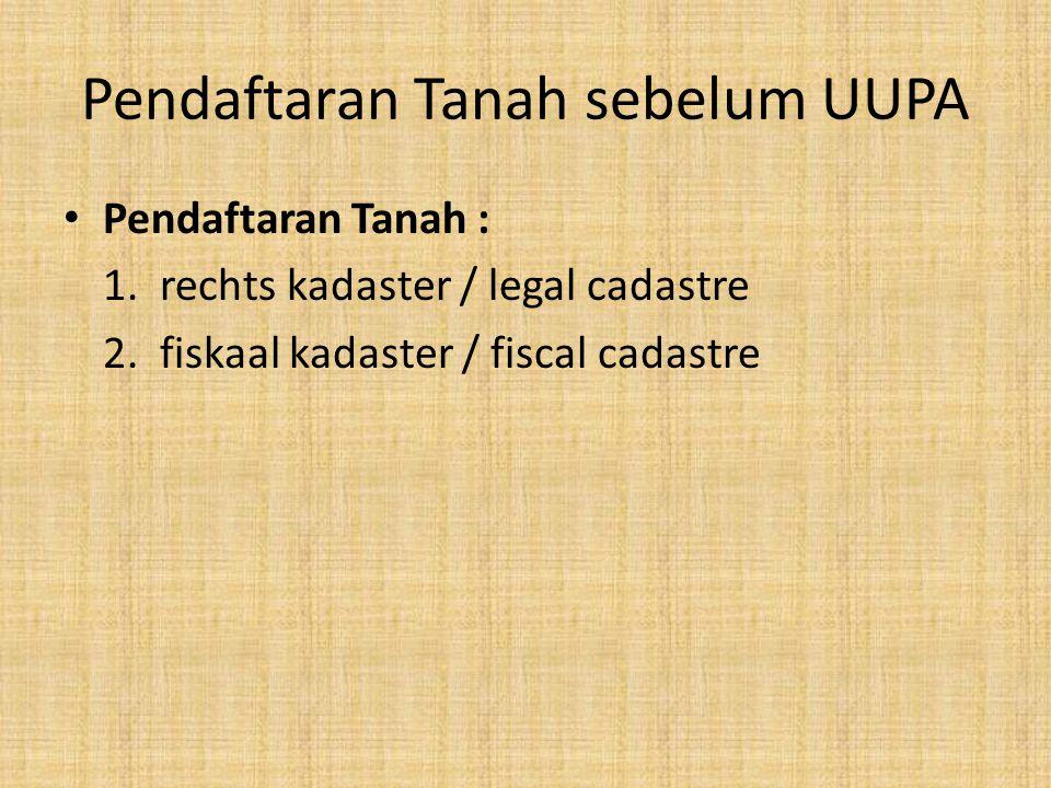 Pendaftaran Tanah sebelum UUPA Pendaftaran Tanah : 1. rechts kadaster / legal cadastre 2. fiskaal kadaster / fiscal cadastre