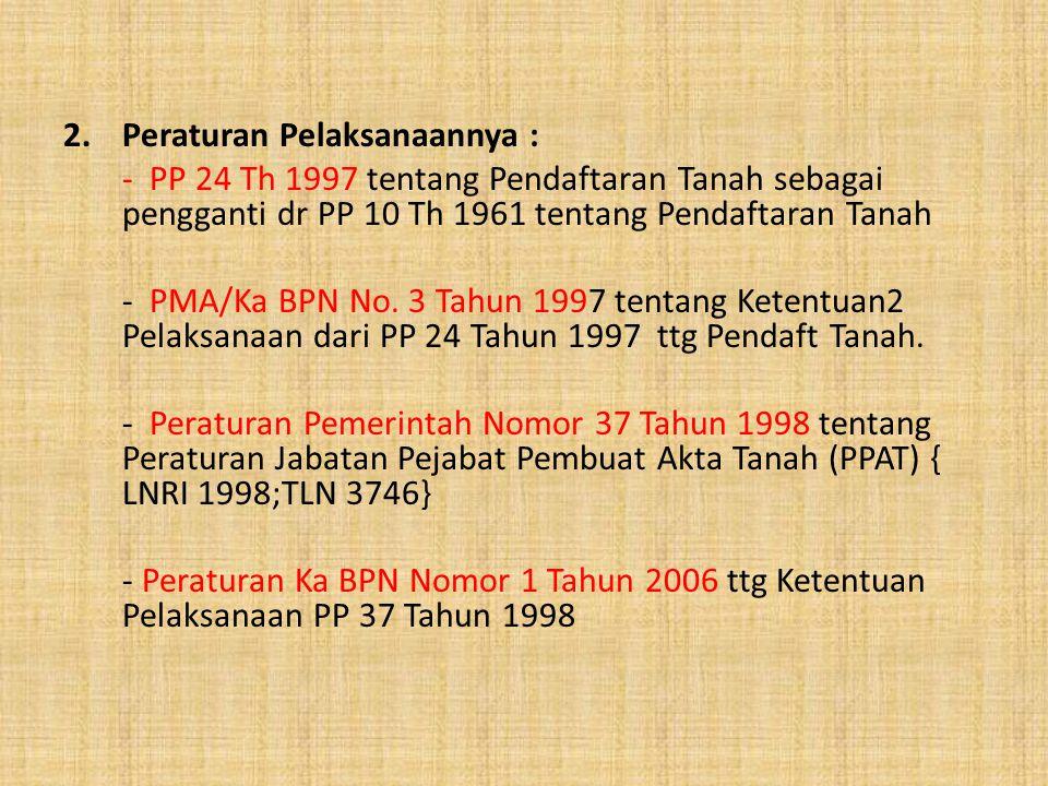 2.Peraturan Pelaksanaannya : - PP 24 Th 1997 tentang Pendaftaran Tanah sebagai pengganti dr PP 10 Th 1961 tentang Pendaftaran Tanah - PMA/Ka BPN No. 3