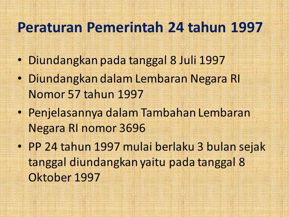 Peraturan Pemerintah 24 tahun 1997 Diundangkan pada tanggal 8 Juli 1997 Diundangkan dalam Lembaran Negara RI Nomor 57 tahun 1997 Penjelasannya dalam T