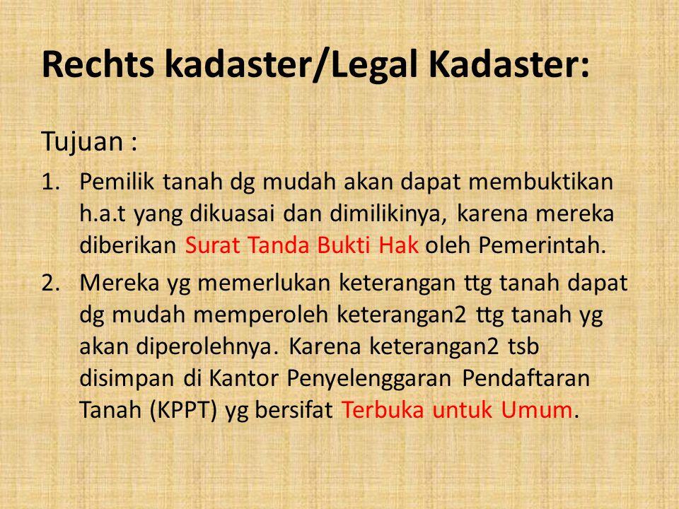 Rechts kadaster/Legal Kadaster: Tujuan : 1.Pemilik tanah dg mudah akan dapat membuktikan h.a.t yang dikuasai dan dimilikinya, karena mereka diberikan