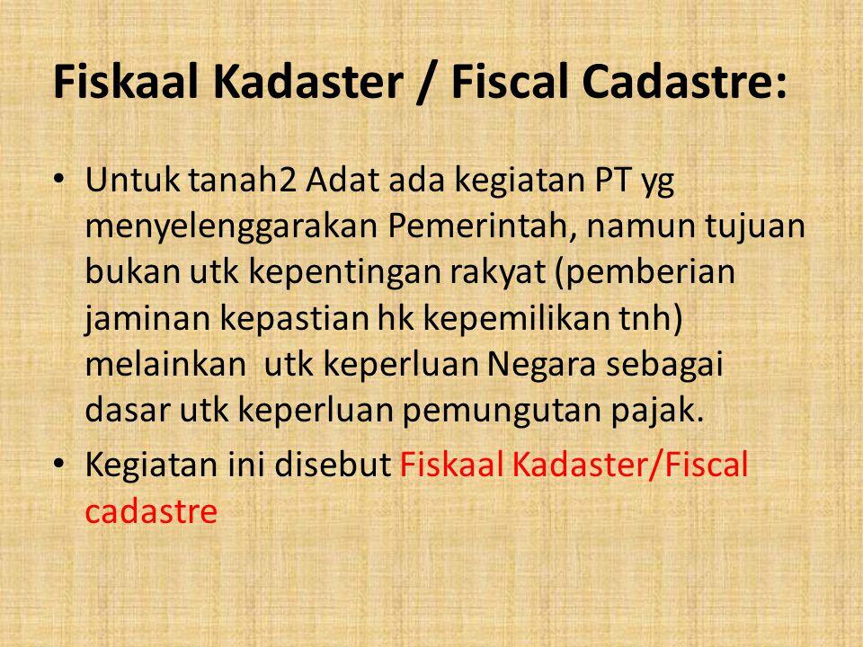 Fiskaal Kadaster / Fiscal Cadastre: Untuk tanah2 Adat ada kegiatan PT yg menyelenggarakan Pemerintah, namun tujuan bukan utk kepentingan rakyat (pembe