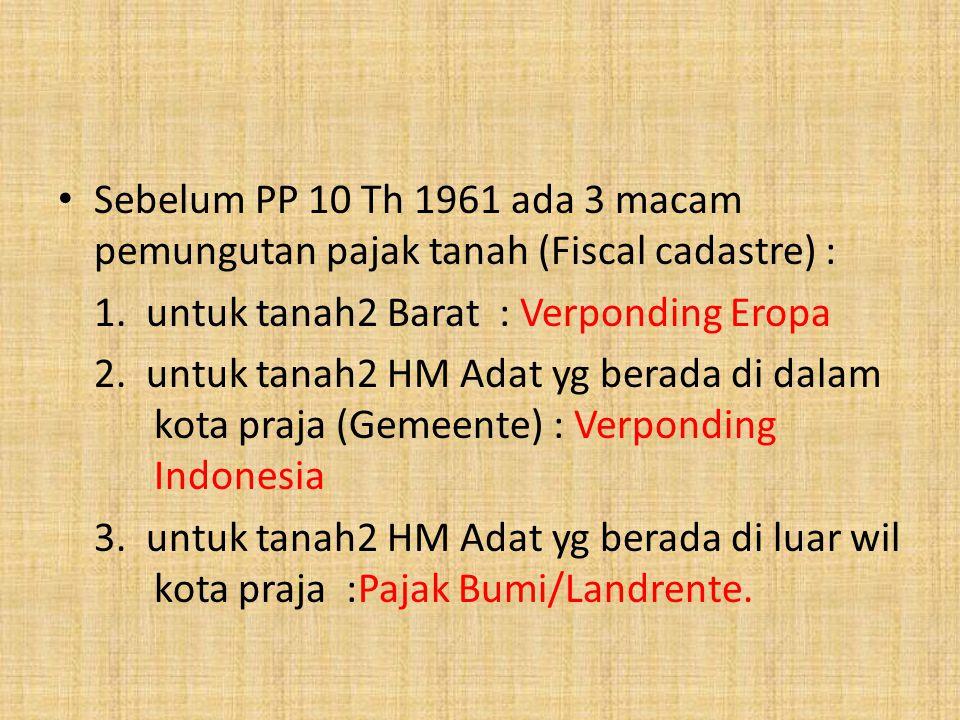 Sebelum PP 10 Th 1961 ada 3 macam pemungutan pajak tanah (Fiscal cadastre) : 1. untuk tanah2 Barat : Verponding Eropa 2. untuk tanah2 HM Adat yg berad