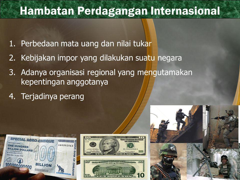 Hambatan Perdagangan Internasional 1.Perbedaan mata uang dan nilai tukar 2.Kebijakan impor yang dilakukan suatu negara 3.Adanya organisasi regional yang mengutamakan kepentingan anggotanya 4.Terjadinya perang