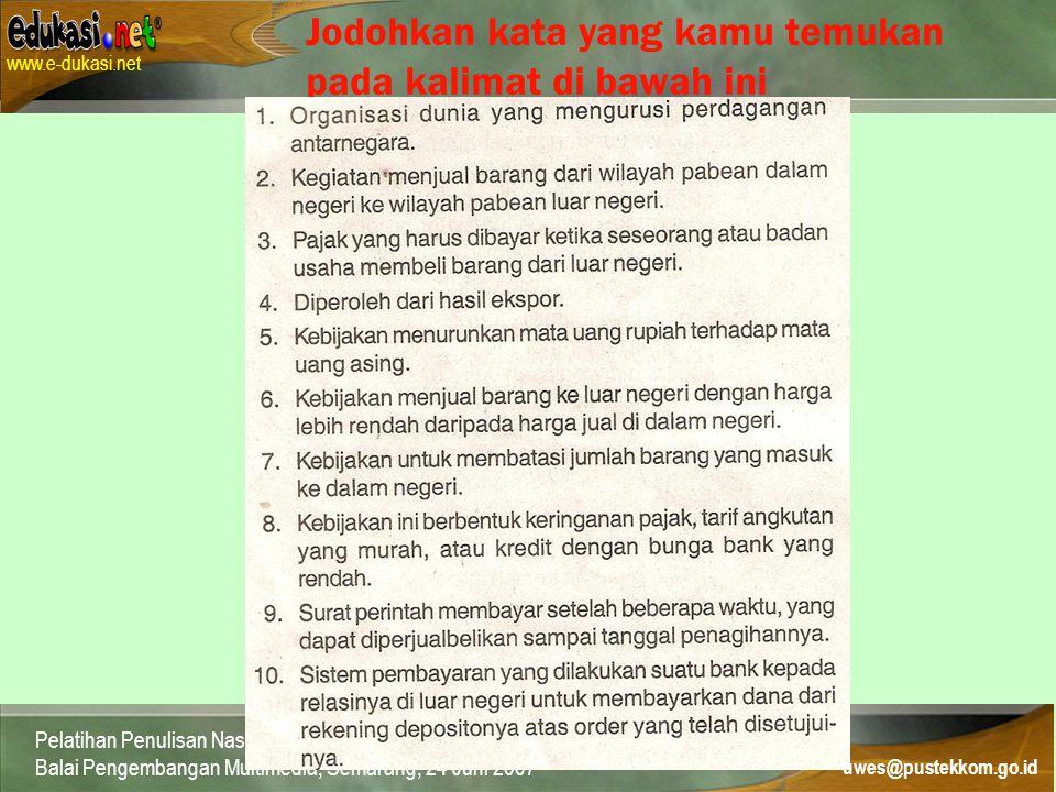 Contact: uwes@pustekkom.go.id www.e-dukasi.net uwes@pustekkom.go.id Pelatihan Penulisan Naskah Multimedia Pembelajaran Interaktif Balai Pengembangan Multimedia, Semarang, 24 Juni 2007 Jodohkan kata yang kamu temukan pada kalimat di bawah ini
