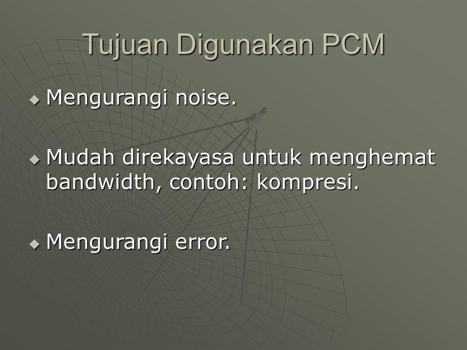 Tujuan Digunakan PCM  Mengurangi noise.  Mudah direkayasa untuk menghemat bandwidth, contoh: kompresi.  Mengurangi error.
