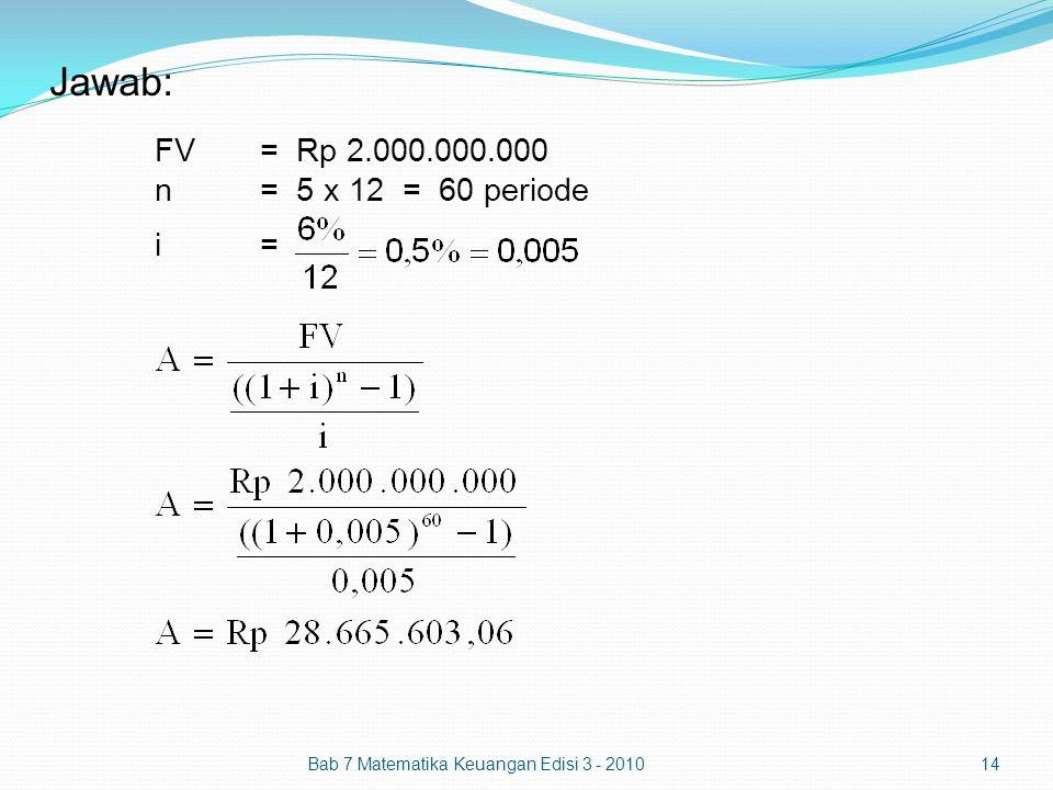 Jawab: FV= Rp 2.000.000.000 n= 5 x 12 = 60 periode i= Bab 7 Matematika Keuangan Edisi 3 - 201014