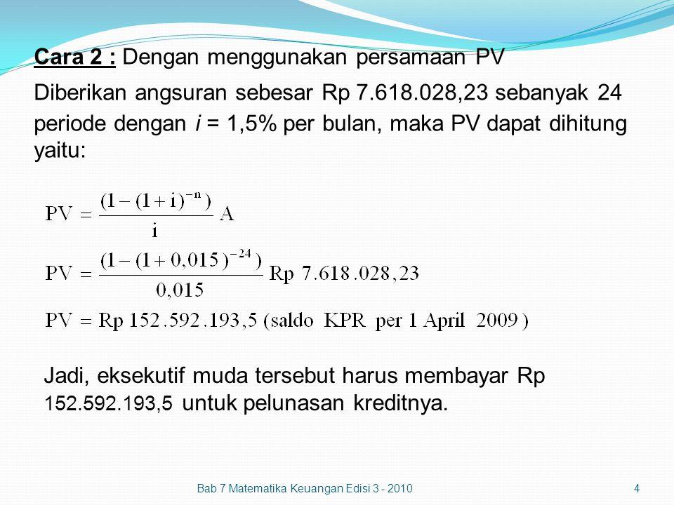 Cara 2 : Dengan menggunakan persamaan PV Diberikan angsuran sebesar Rp 7.618.028,23 sebanyak 24 periode dengan i = 1,5% per bulan, maka PV dapat dihit