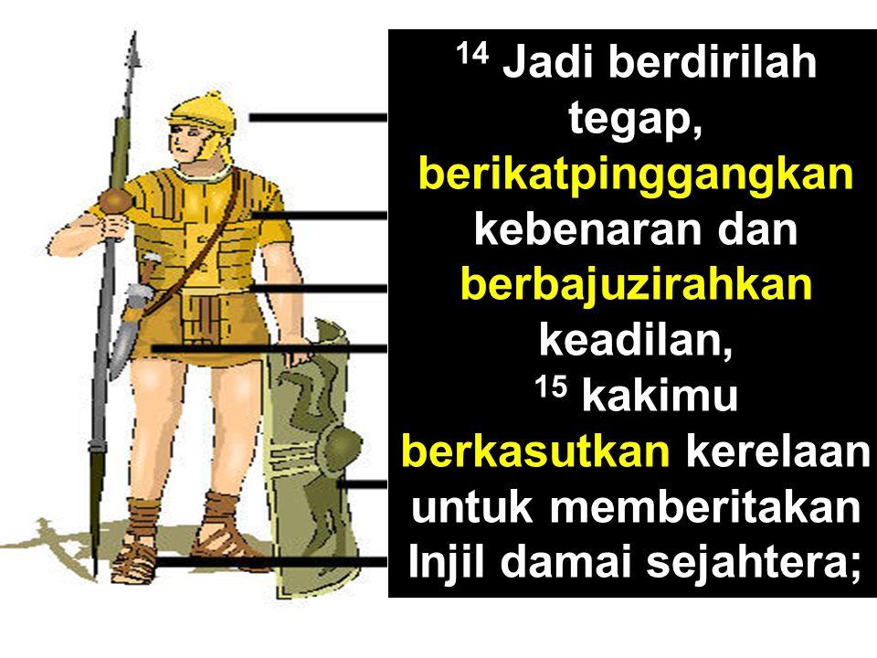 14 Jadi berdirilah tegap, berikatpinggangkan kebenaran dan berbajuzirahkan keadilan, 15 kakimu berkasutkan kerelaan untuk memberitakan Injil damai sej